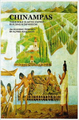 Chinampas THEIR ROLE IN AZTEC EMPIRE - BUILDING & EXPANSION An Academic Research by Alfred, Aghajanian