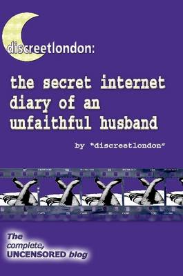 Discreetlondon The Secret Internet Diary of an Unfaithful Husband - the Complete, Uncensored Blog by Discreetlondon