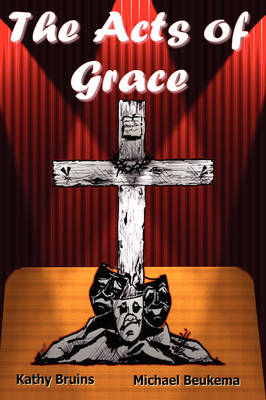 The Acts of Grace by Kathy Bruins, Michael Beukema