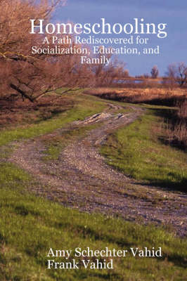 Homeschooling A Path Rediscovered for Socialization, Education, and Family by Amy Schechter Vahid, Frank Vahid