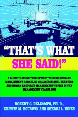 THAT's WHAT SHE SAID! A Guide to Using The Office to Demonstrate Management Parables, Organizational Behavior and Human Resource Management Topics in the Management Classroom by Ph.D., Robert G. DelCampo, Kristie M. Boudwin, Sherri L. Hines