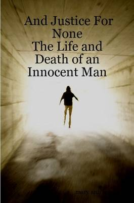And Justice For None - The Life and Death of an Innocent Man by Mary Ann West