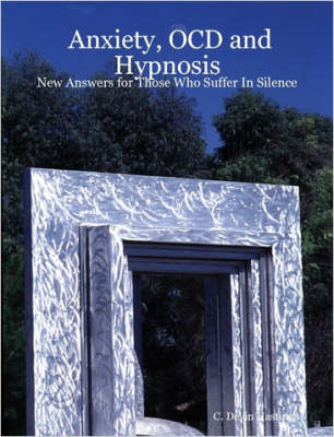Anxiety, OCD and Hypnosis New Answers for Those Who Suffer In Silence by C., Devin Hastings