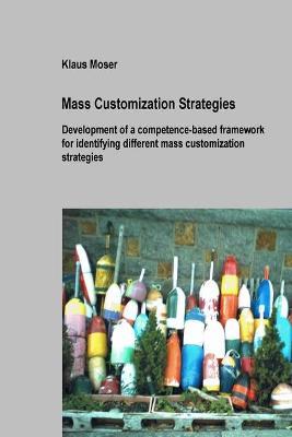 Mass Customization Strategies - Development of a Competence-based Framework for Identifying Different Mass Customization Strategies by Klaus Moser