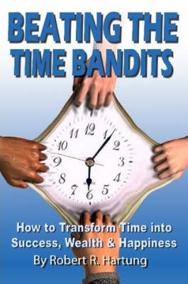 Beating The Time Bandits How To Transform Time Into Success, Wealth & Happiness by Robert Hartung