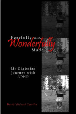 Fearfully and Wonderfully Made My Christian Journey with ADHD by David Michael Carrillo