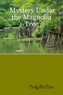 Mystery Under the Magnolia Tree by Cindy McClure