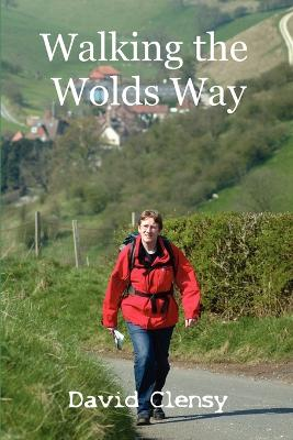 Walking the Wolds Way Yorkshire on Foot from Hull to Filey by David Clensy
