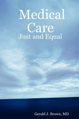 Medical Care Just and Equal by MD, Gerald J. Brown