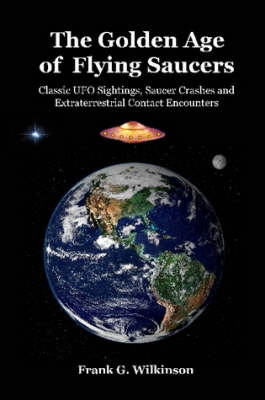 The Golden Age of Flying Saucers Classic UFO Sightings, Saucer Crashes and Extraterrestrial Contact Encounters by Frank G. Wilkinson