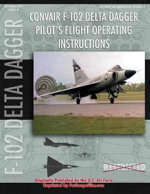 Convair F-102 Delta Dagger Pilot's Flight Operating Manual by United States Air Force