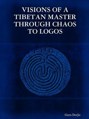 Visions of A Tibetan Master: Through Chaos to Logos by Guru Dorjie