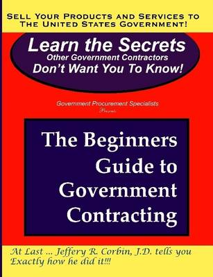 The Beginners Guide to Government Contracting by Jeffery Corbin