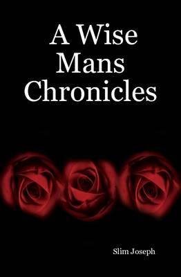 A Wise Mans Chronicles by Slim Joseph