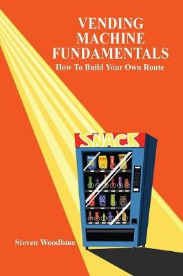 Vending Machine Fundamentals How to Build Your Own Route by Steven Woodbine
