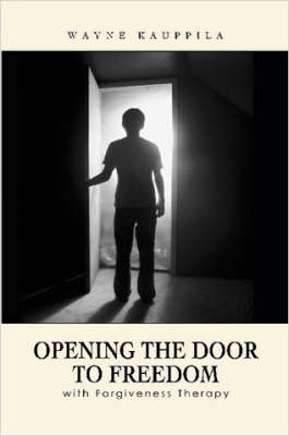 Opening the Door to Freedom with Forgiveness Therapy by Wayne Kauppila