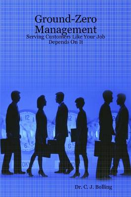 Ground-Zero Management Serving Customers Like Your Job Depends On It by Dr. C. J. Bolling