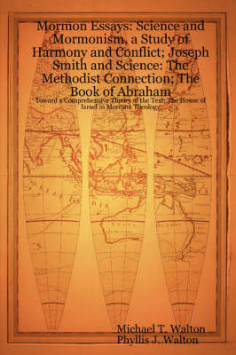 Mormon Essays: Science and Mormonism, a Study of Harmony and Conflict; Joseph Smith and Science: The Methodist Connection; The Book of Abraham:Toward a Comprehensive Theory of the Text; The House of I by Michael T. Walton, Phyllis J. Walton
