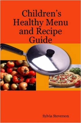 Children's Healthy Menu and Recipe Guide by Sylvia, Steverson