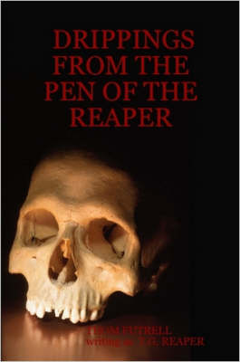Drippings from the Pen of the Reaper by THOM FUTRELL, T. G. REAPER