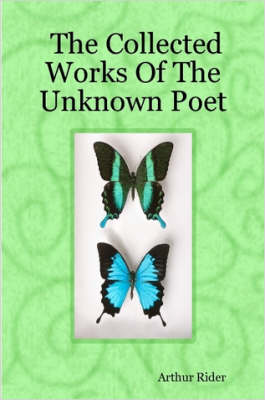 The Collected Works Of The Unknown Poet by Arthur Rider