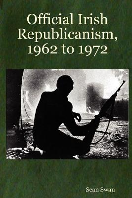 Official Irish Republicanism, 1962 to 1972 by Sean Swan