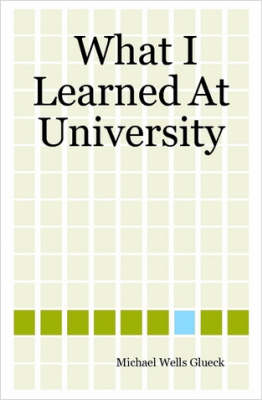 What I Learned At University by Michael Wells Glueck