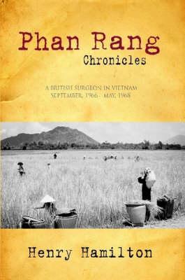Phan Rang Chronicles A British Surgeon in Vietnam, Sept., 1966 - May, 1968 by Henry Hamilton