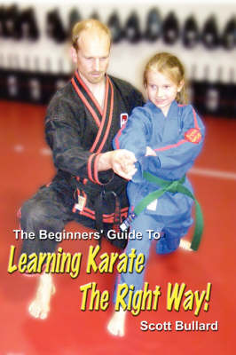 The Beginners' Guide To Learning Karate The Right Way! by Scott Bullard