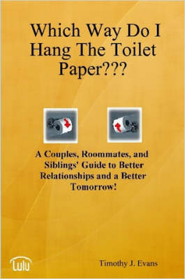 Which Way Do I Hang The Toilet Paper??? by Timothy J. Evans