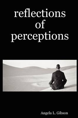 Reflections of Perceptions by Angela L. Gibson