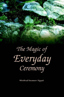 The Magic of Everyday Ceremony by Winifred Sippel