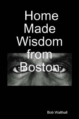 Home Made Wisdom from Boston by Bob Walthall
