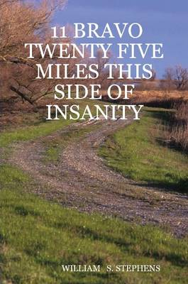 11 Bravo Twenty Five Miles This Side of Insanity by WILLIAM S. STEPHENS