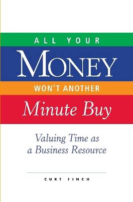 All Your Money Won't Another Minute Buy Valuing Time as a Business Resource by Curt Finch
