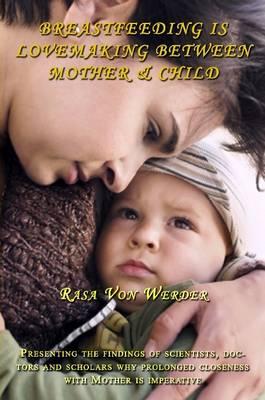 Breastfeeding is Lovemaking Between Mother & Child by Rasa Von Werder