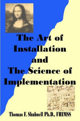The Art of Installation and The Science of Implementation by Ph.D. FHIMSS Thomas F. Shubnell