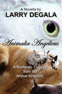 ANIMALIA ANGELICUS: A Romantic Tragedy from the Animal Kingdom by Larry Degala