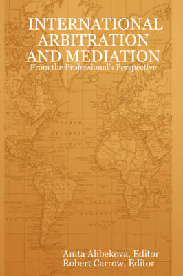 INTERNATIONAL ARBITRATION AND MEDIATION - From the Professional's Perspective by Anita Alibekova