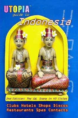 Utopia Guide to Indonesia The Gay and Lesbian Scene in 43 Cities Including Jakarta and the Island of Bali by John Goss