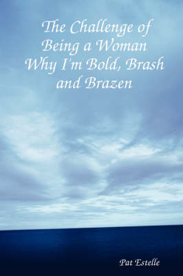 The Challenge of Being a Woman Why I'm Bold, Brash and Brazen by Pat Estelle