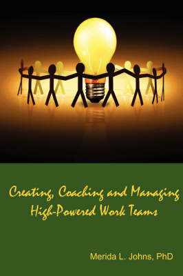 Creating, Coaching and Managing High-Powered Work Teams by Merida Johns