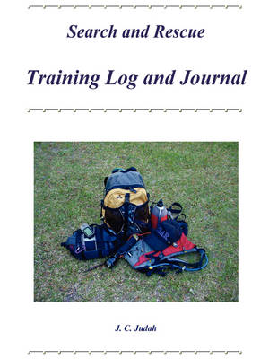 Search and Rescue Training Log and Journal by J. C. Judah