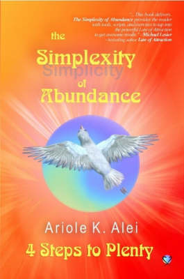 The Simplexity of Abundance 4 Steps to Plenty by Ariole K. Alei
