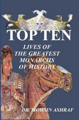 Top Ten-lives of the Greatest Monarchs of History by Mohsin Ashraf