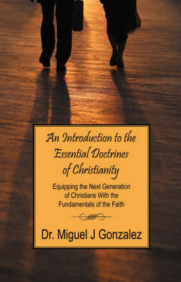 An Introduction to the Essential Doctrines of Christianity Equipping the Next Generation of Christians with the Fundamentals of the Faith by Dr Miguel J Gonzalez, Dr Miguel J Gonzalez