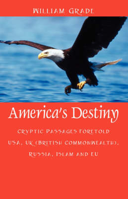 America's Destiny Cryptic Passages Foretold USA, UK (British Commonwealth), Russia, Islam and Eu by William Grade