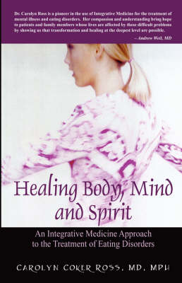 Healing Body, Mind and Spirit An Integrative Medicine Approach to the Treatment of Eating Disorders by Carolyn Coker Ross MD Mph