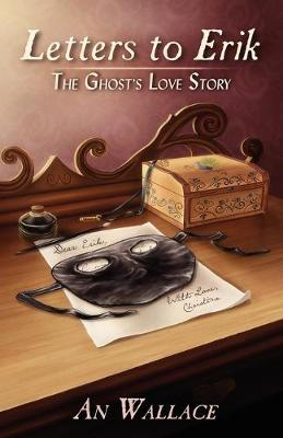 Letters to Erik The Ghost's Love Story by An Wallace