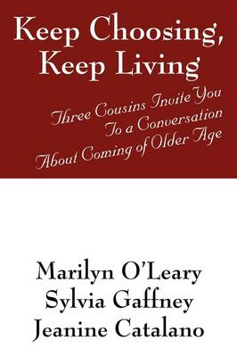 Keep Choosing, Keep Living Three Cousins Invite You to a Conversation about Coming of Older Age by Marilyn O'Leary, Sylvia Gaffney, Jeanine Catalano